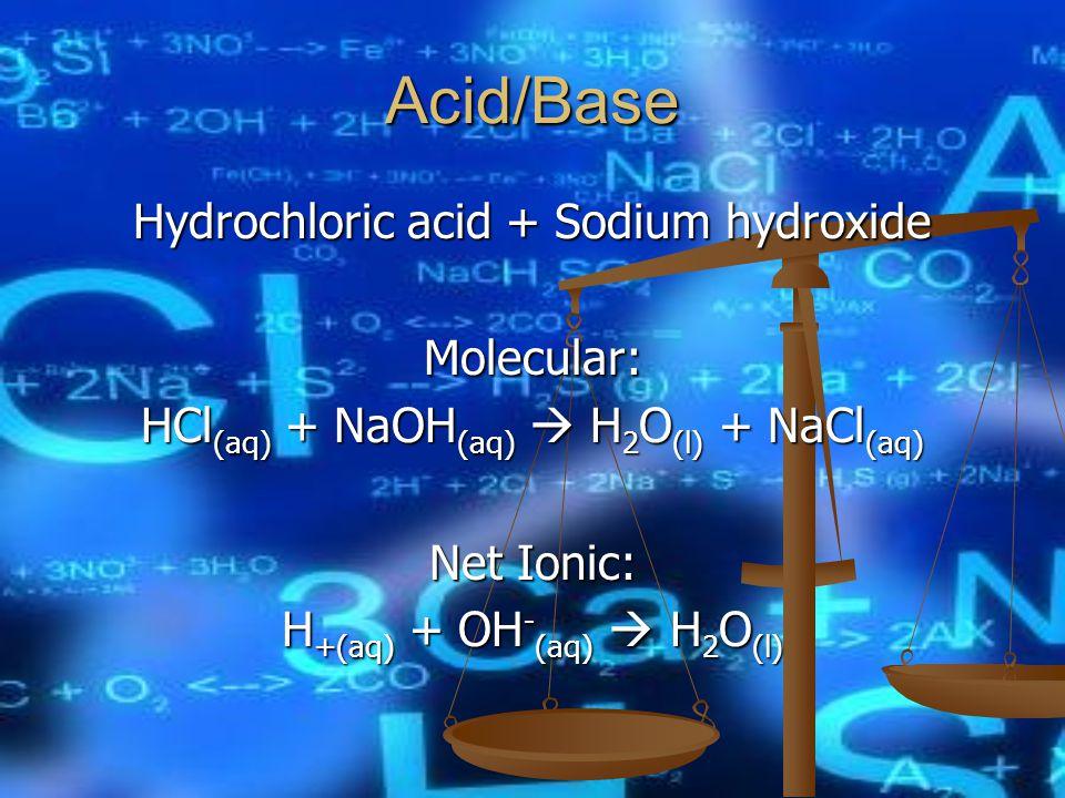 Acid/Base Hydrochloric acid + Sodium hydroxide Molecular: HCl (aq) + NaOH (aq)  H 2 O (l) + NaCl (aq) Net Ionic: H +(aq) + OH - (aq)  H 2 O (l)