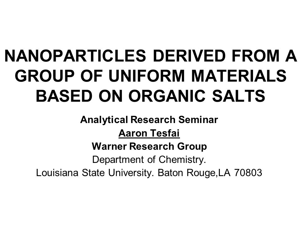NANOPARTICLES DERIVED FROM A GROUP OF UNIFORM MATERIALS BASED ON ORGANIC SALTS Analytical Research Seminar Aaron Tesfai Warner Research Group Departme