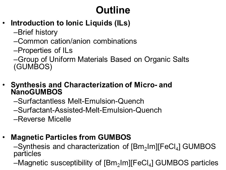 Outline Introduction to Ionic Liquids (ILs) –Brief history –Common cation/anion combinations –Properties of ILs –Group of Uniform Materials Based on O