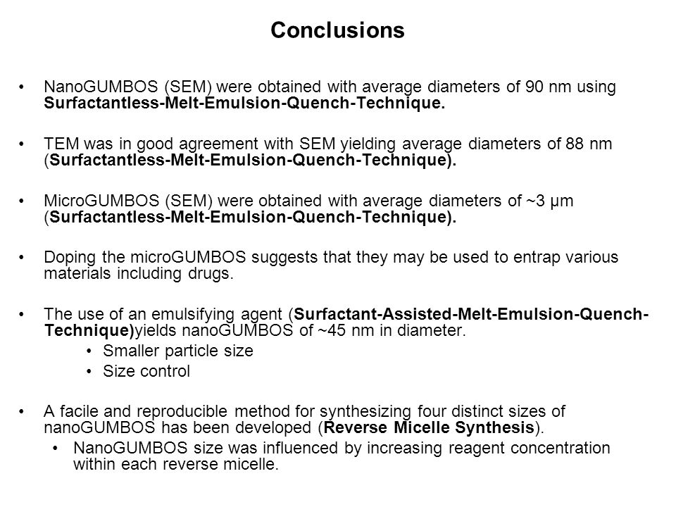 Conclusions NanoGUMBOS (SEM) were obtained with average diameters of 90 nm using Surfactantless-Melt-Emulsion-Quench-Technique. TEM was in good agreem