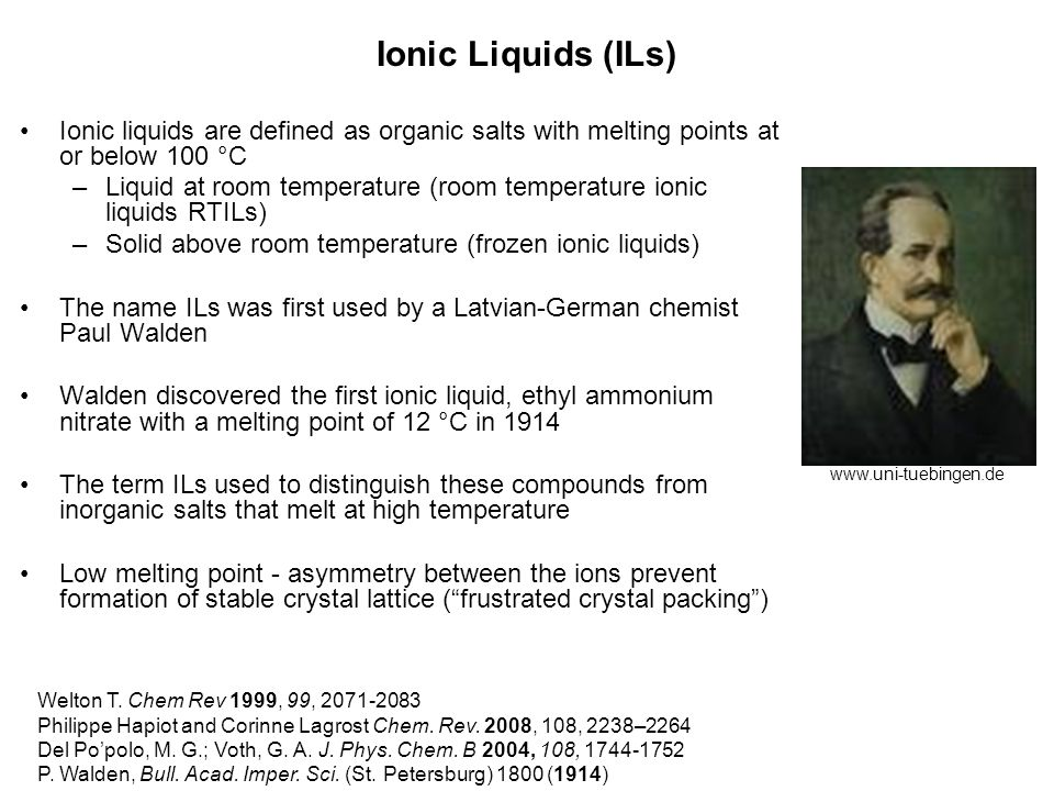 Ionic Liquids (ILs) Ionic liquids are defined as organic salts with melting points at or below 100 °C –Liquid at room temperature (room temperature io