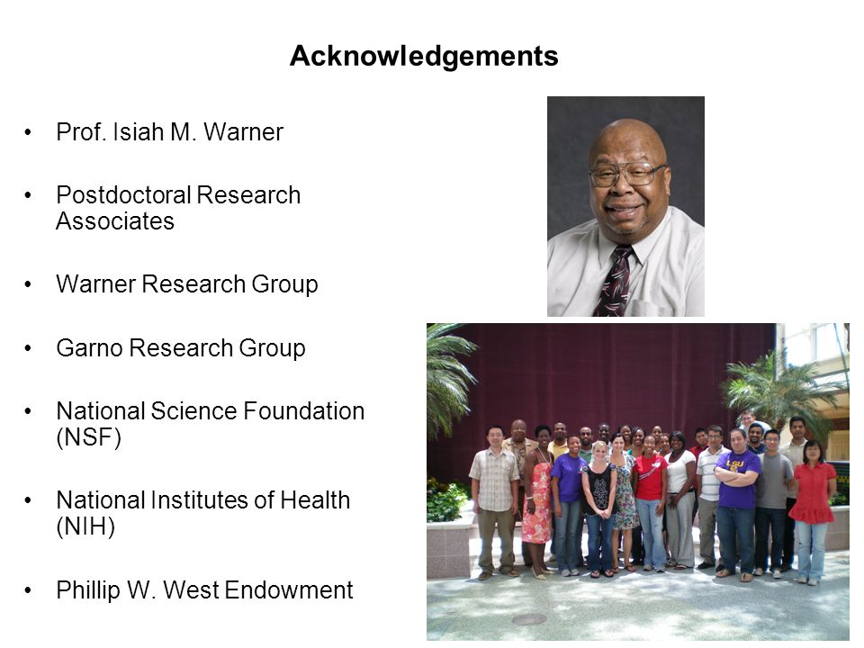 Acknowledgements Prof. Isiah M. Warner Postdoctoral Research Associates Warner Research Group Garno Research Group National Science Foundation (NSF) N