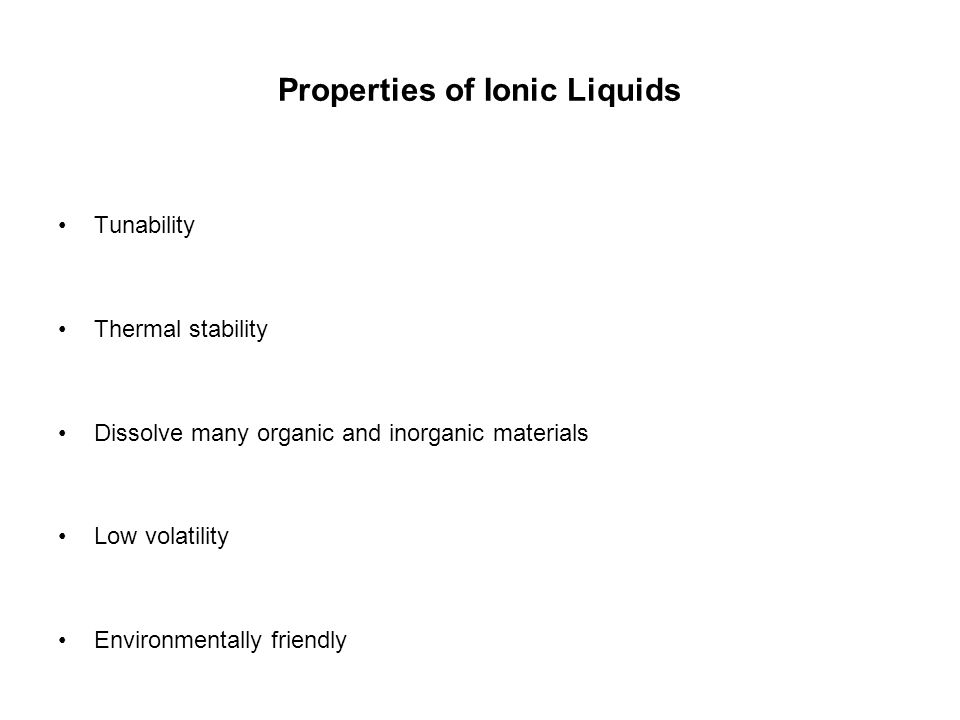 Properties of Ionic Liquids Tunability Thermal stability Dissolve many organic and inorganic materials Low volatility Environmentally friendly