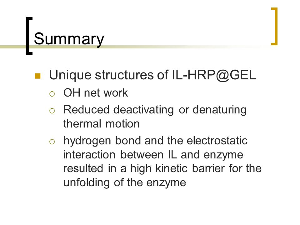 Summary Unique structures of IL-HRP@GEL  OH net work  Reduced deactivating or denaturing thermal motion  hydrogen bond and the electrostatic interaction between IL and enzyme resulted in a high kinetic barrier for the unfolding of the enzyme