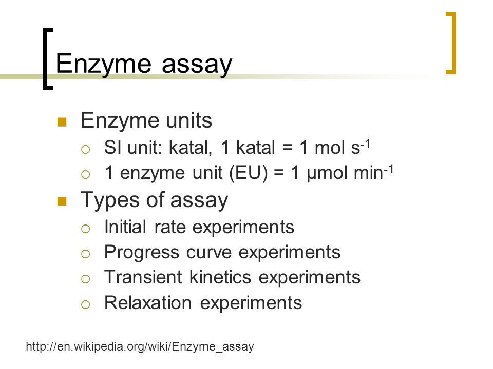 Enzyme assay Enzyme units  SI unit: katal, 1 katal = 1 mol s -1  1 enzyme unit (EU) = 1 μmol min -1 Types of assay  Initial rate experiments  Progress curve experiments  Transient kinetics experiments  Relaxation experiments http://en.wikipedia.org/wiki/Enzyme_assay