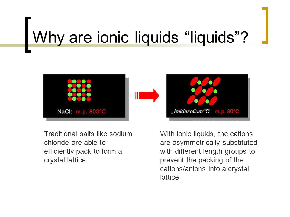 """Why are ionic liquids """"liquids""""? Traditional salts like sodium chloride are able to efficiently pack to form a crystal lattice With ionic liquids, the"""