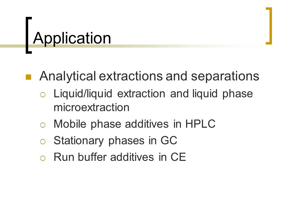 Application Analytical extractions and separations  Liquid/liquid extraction and liquid phase microextraction  Mobile phase additives in HPLC  Stationary phases in GC  Run buffer additives in CE