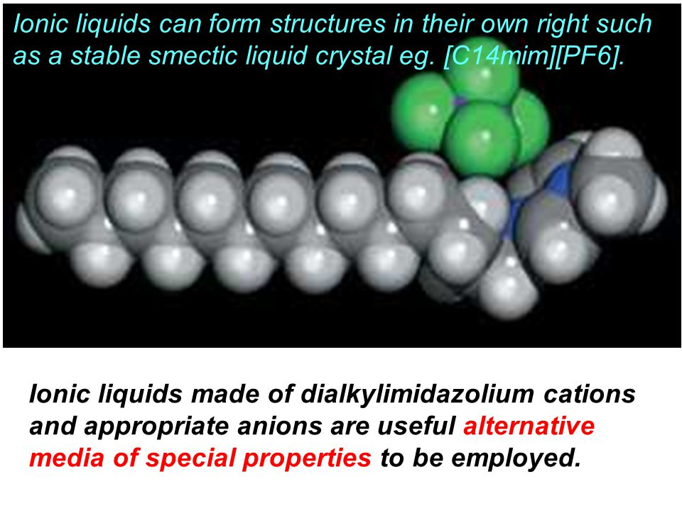 Ionic liquids can form structures in their own right such as a stable smectic liquid crystal eg. [C14mim][PF6]. Ionic liquids made of dialkylimidazoli