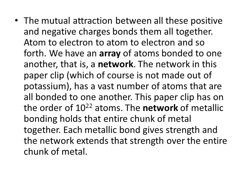 The mutual attraction between all these positive and negative charges bonds them all together.
