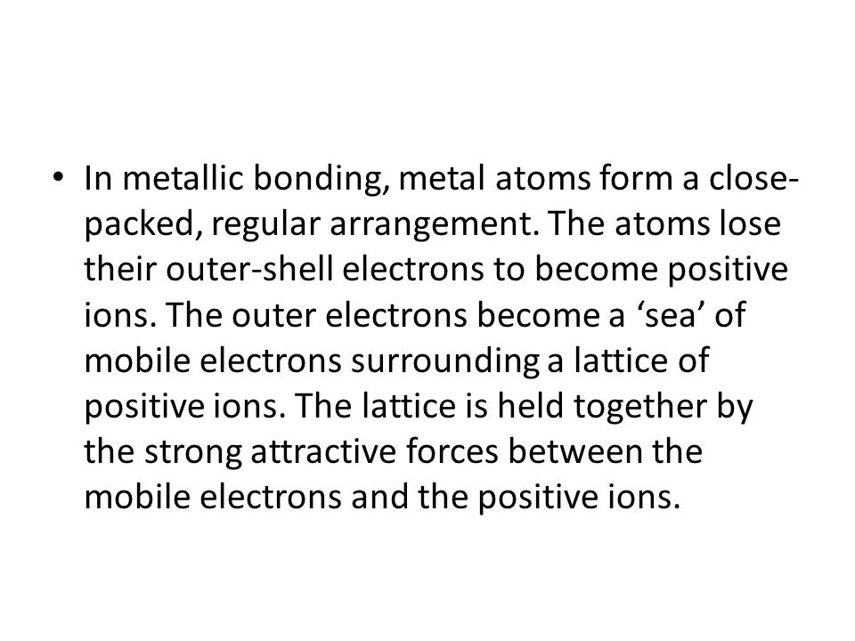 In metallic bonding, metal atoms form a close- packed, regular arrangement.