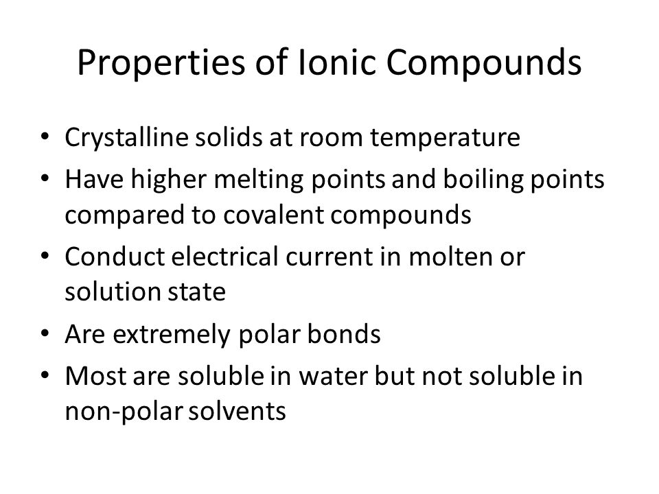 Properties of Ionic Compounds Crystalline solids at room temperature Have higher melting points and boiling points compared to covalent compounds Conduct electrical current in molten or solution state Are extremely polar bonds Most are soluble in water but not soluble in non-polar solvents