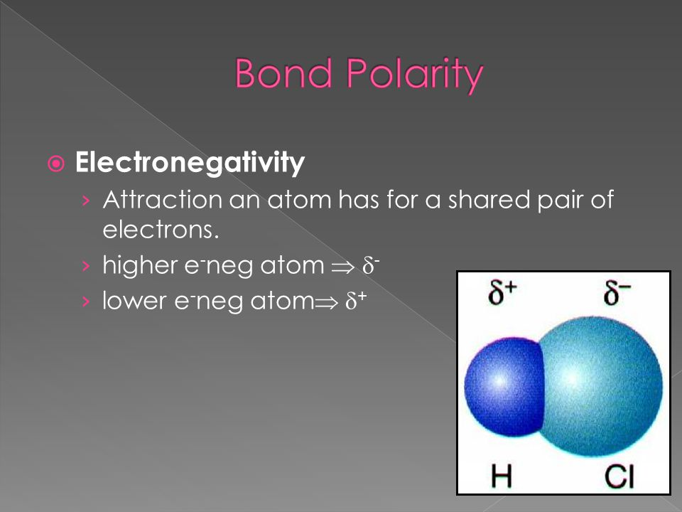  Electronegativity › Attraction an atom has for a shared pair of electrons. › higher e - neg atom   - › lower e - neg atom   +