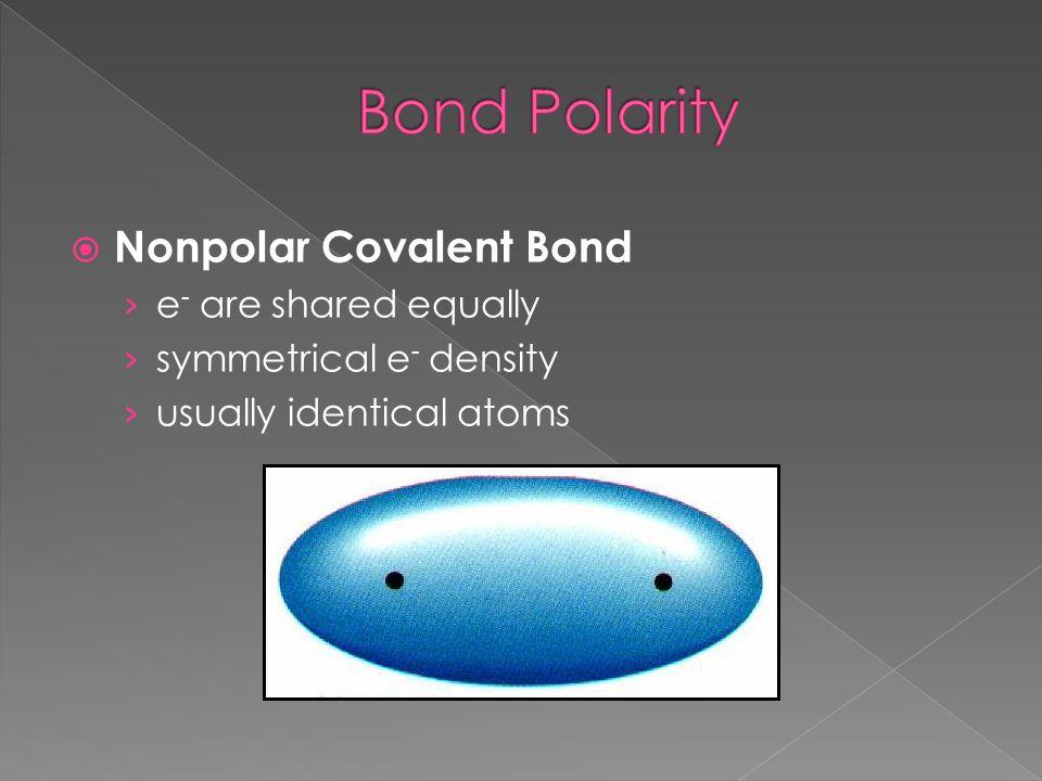  Nonpolar Covalent Bond › e - are shared equally › symmetrical e - density › usually identical atoms
