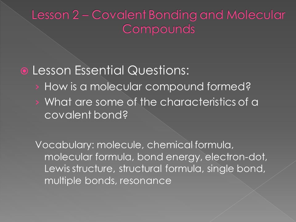  Lesson Essential Questions: › How is a molecular compound formed? › What are some of the characteristics of a covalent bond? Vocabulary: molecule, c