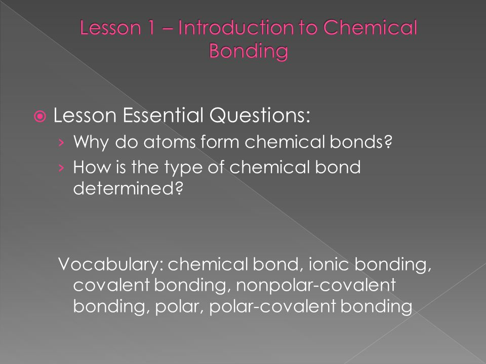  Lesson Essential Questions: › Why do atoms form chemical bonds? › How is the type of chemical bond determined? Vocabulary: chemical bond, ionic bond