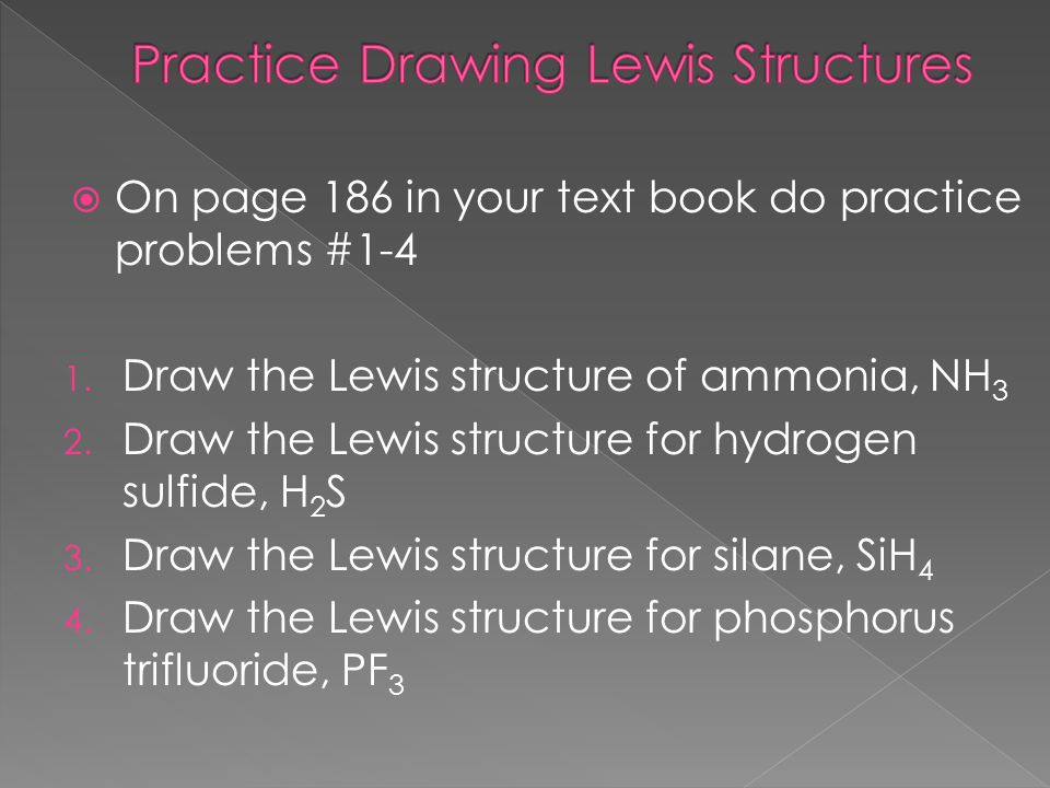  On page 186 in your text book do practice problems #1-4 1. Draw the Lewis structure of ammonia, NH 3 2. Draw the Lewis structure for hydrogen sulfid