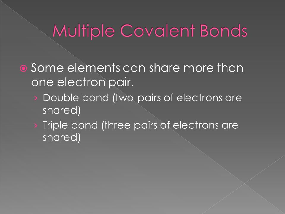  Some elements can share more than one electron pair. › Double bond (two pairs of electrons are shared) › Triple bond (three pairs of electrons are s