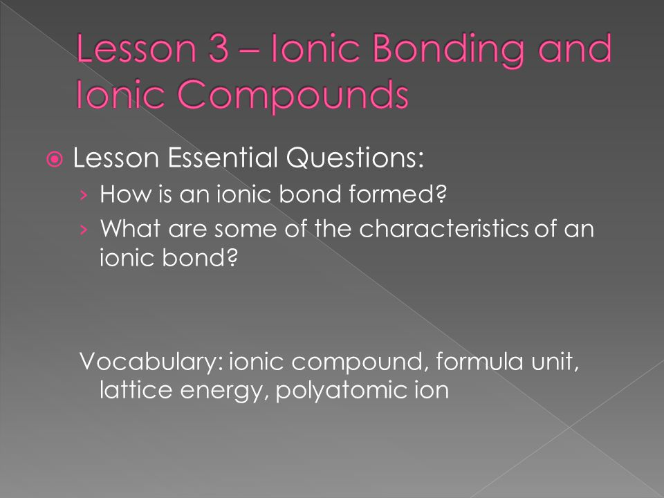  Lesson Essential Questions: › How is an ionic bond formed? › What are some of the characteristics of an ionic bond? Vocabulary: ionic compound, form