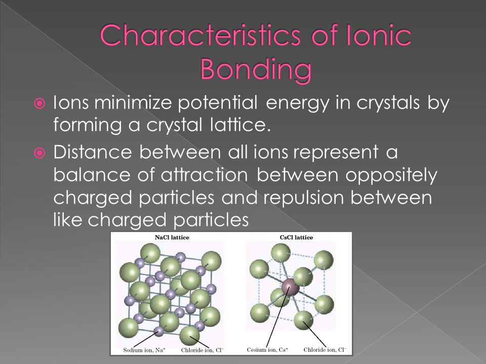 Ions minimize potential energy in crystals by forming a crystal lattice.  Distance between all ions represent a balance of attraction between oppos