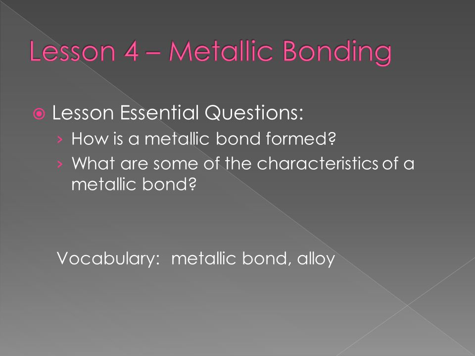  Lesson Essential Questions: › How is a metallic bond formed? › What are some of the characteristics of a metallic bond? Vocabulary: metallic bond, a