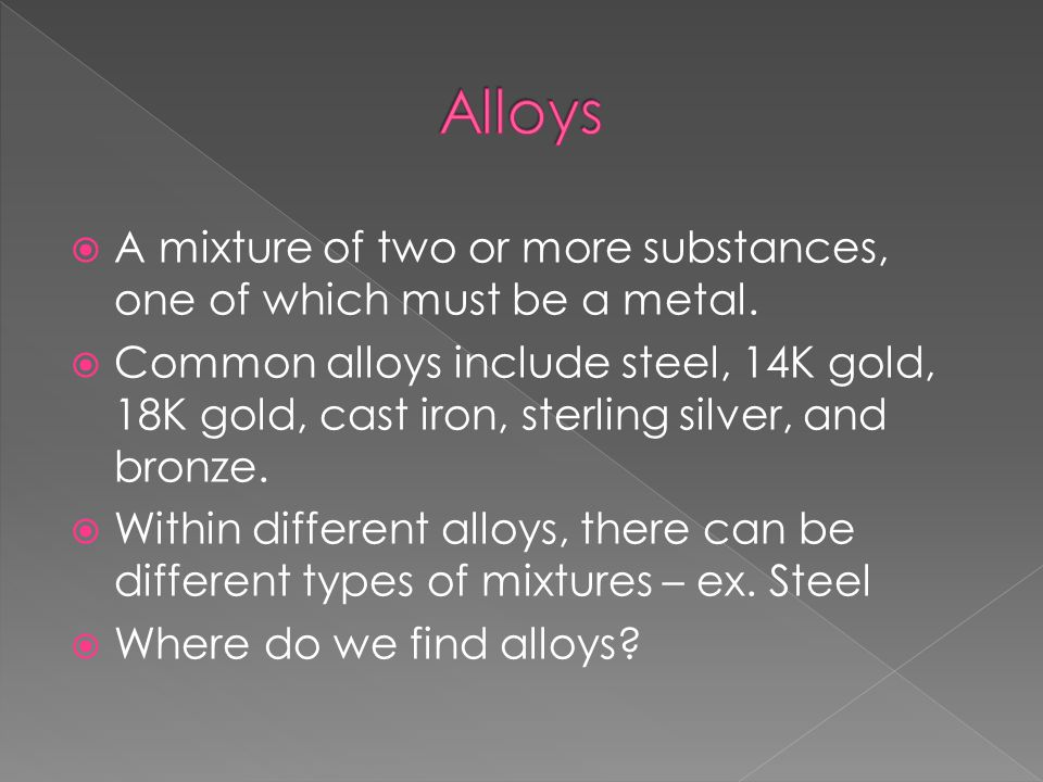  A mixture of two or more substances, one of which must be a metal.  Common alloys include steel, 14K gold, 18K gold, cast iron, sterling silver, an