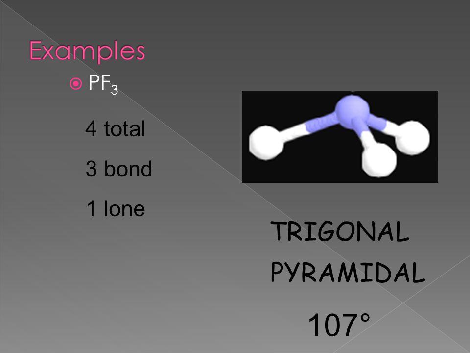  PF 3 4 total 3 bond 1 lone TRIGONAL PYRAMIDAL 107°