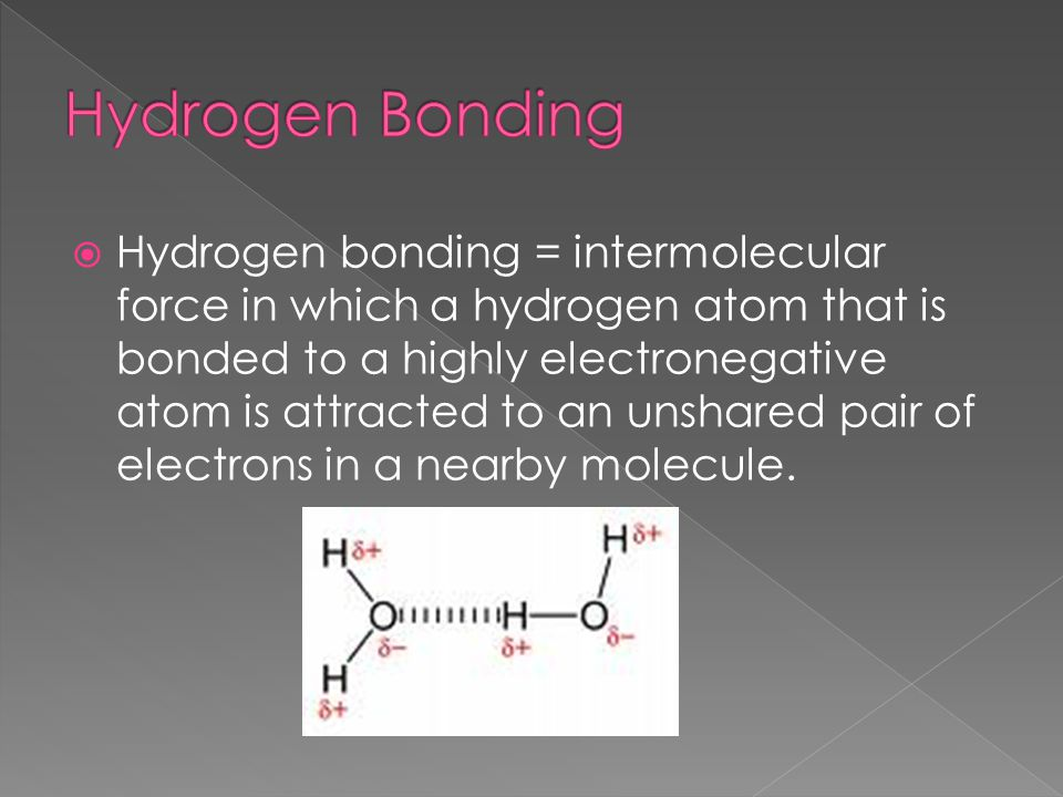  Hydrogen bonding = intermolecular force in which a hydrogen atom that is bonded to a highly electronegative atom is attracted to an unshared pair of