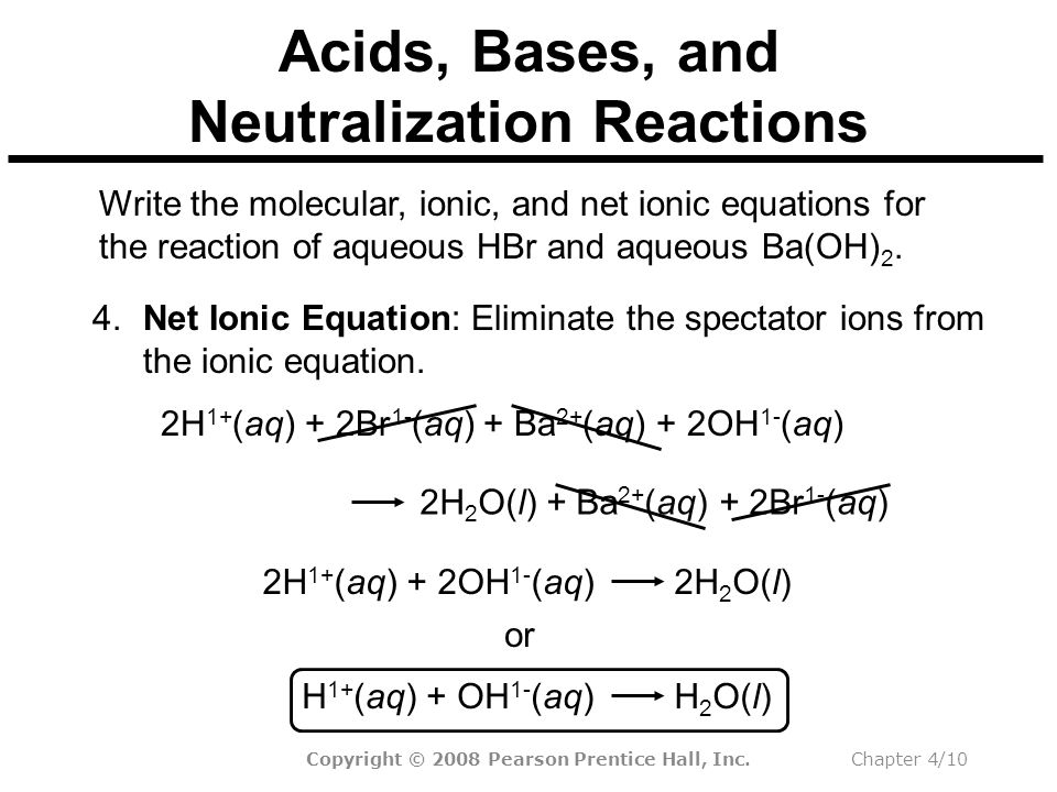 Copyright © 2008 Pearson Prentice Hall, Inc.Chapter 4/10 2H 2 O(l) + Ba 2+ (aq) + 2Br 1- (aq) Acids, Bases, and Neutralization Reactions Write the molecular, ionic, and net ionic equations for the reaction of aqueous HBr and aqueous Ba(OH) 2.