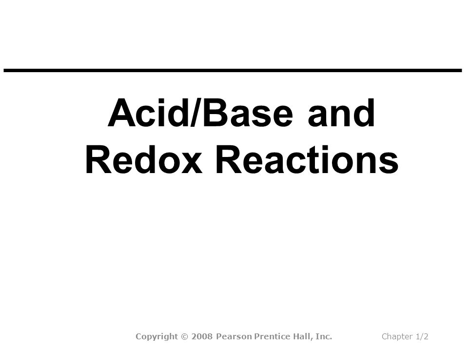 Acid/Base and Redox Reactions Copyright © 2008 Pearson Prentice Hall, Inc.Chapter 1/2