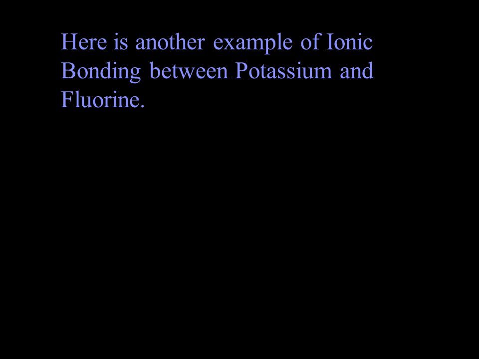 Here is another example of Ionic Bonding between Potassium and Fluorine.