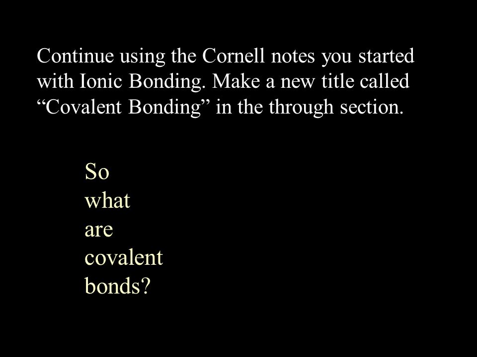 So what are covalent bonds. Continue using the Cornell notes you started with Ionic Bonding.