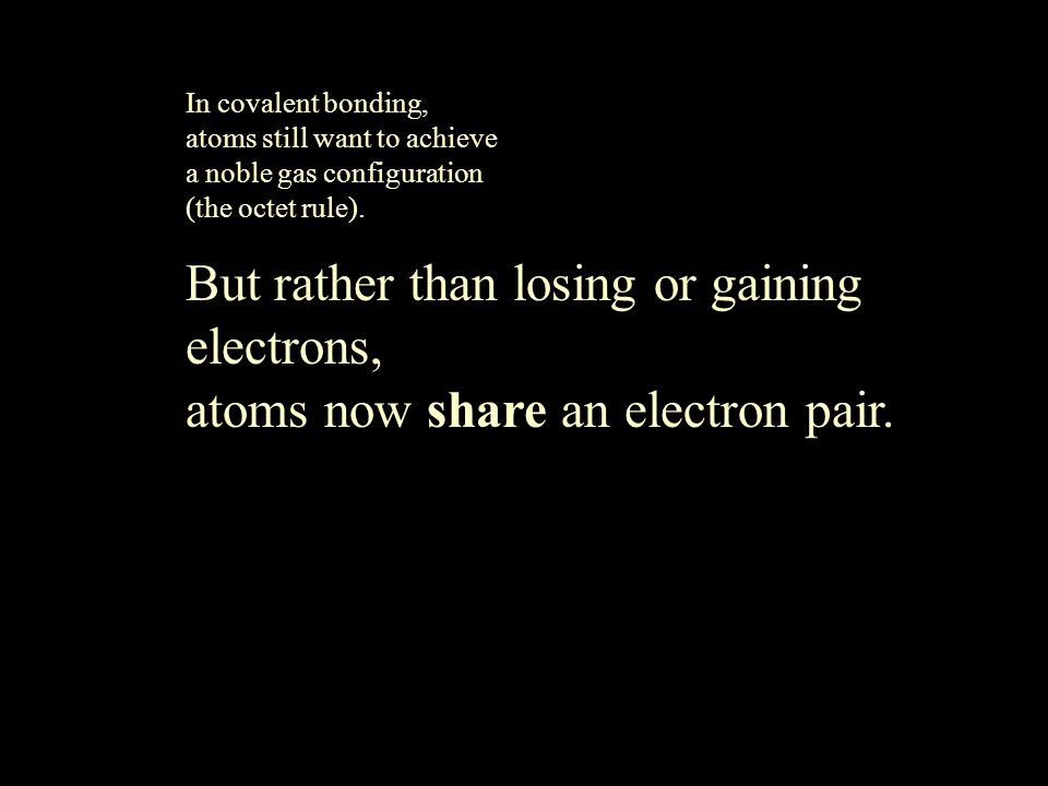 In covalent bonding, atoms still want to achieve a noble gas configuration (the octet rule). But rather than losing or gaining electrons, atoms now sh