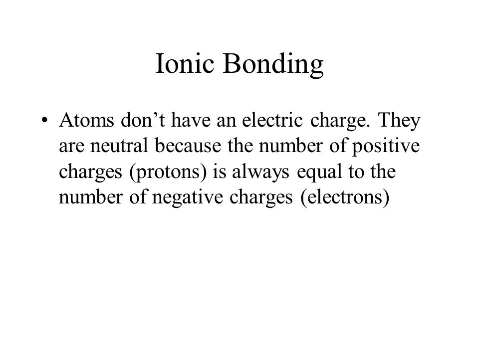 Ionic Bonding Atoms don't have an electric charge. They are neutral because the number of positive charges (protons) is always equal to the number of