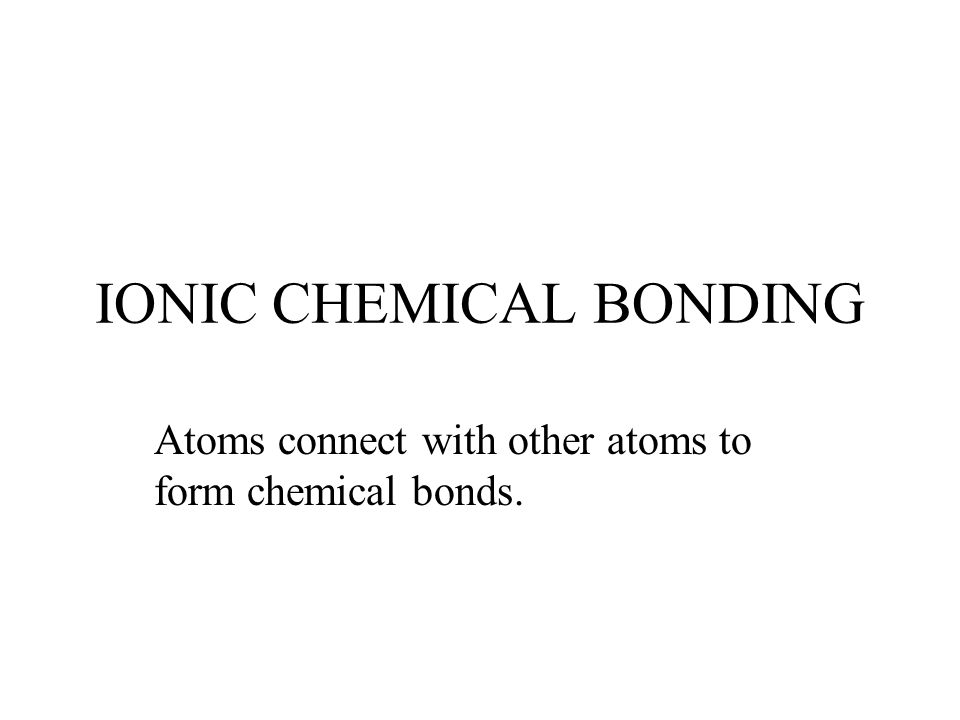 IONIC CHEMICAL BONDING Atoms connect with other atoms to form chemical bonds.
