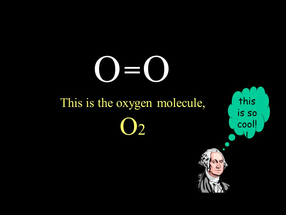 O O = This is the oxygen molecule, O 2 this is so cool! !
