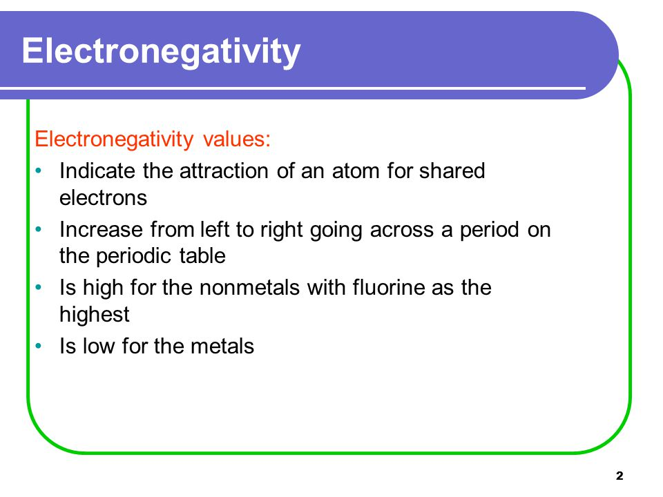 2 Electronegativity values: Indicate the attraction of an atom for shared electrons Increase from left to right going across a period on the periodic table Is high for the nonmetals with fluorine as the highest Is low for the metals Electronegativity
