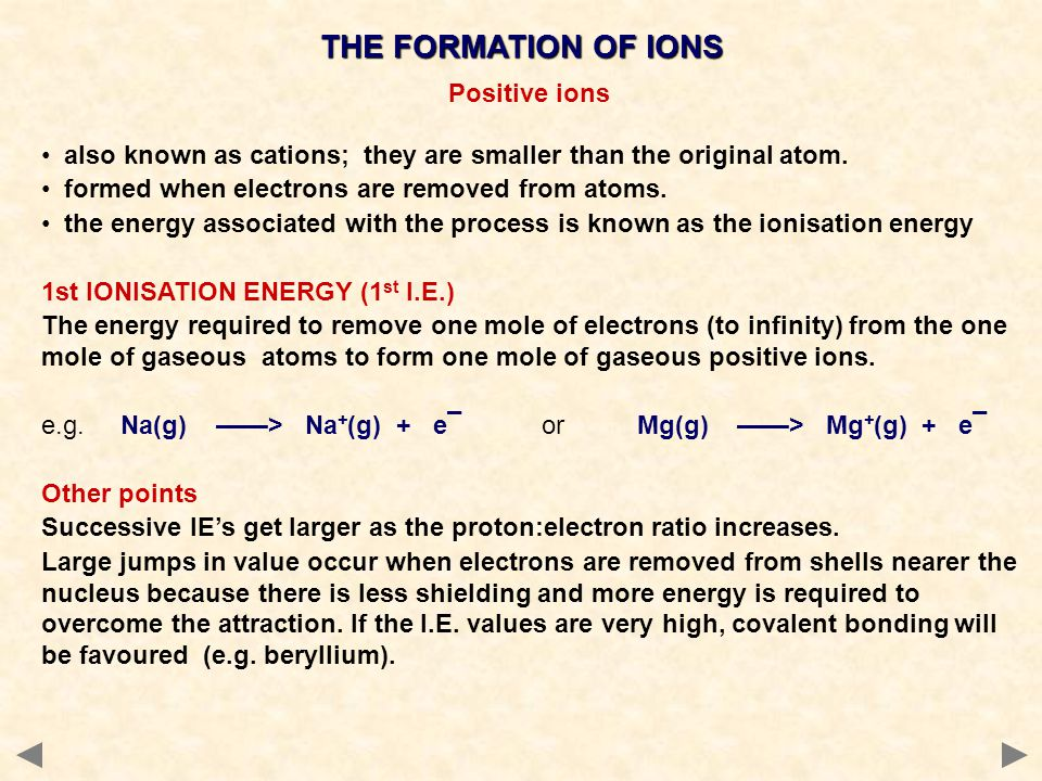 Positive ions also known as cations; they are smaller than the original atom. formed when electrons are removed from atoms. the energy associated with