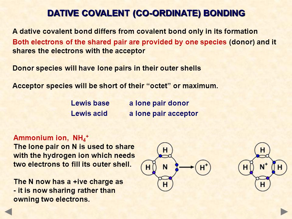 A dative covalent bond differs from covalent bond only in its formation Both electrons of the shared pair are provided by one species (donor) and it s