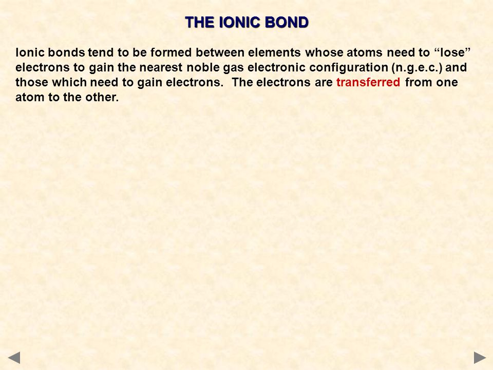 """THE IONIC BOND Ionic bonds tend to be formed between elements whose atoms need to """"lose"""" electrons to gain the nearest noble gas electronic configurat"""