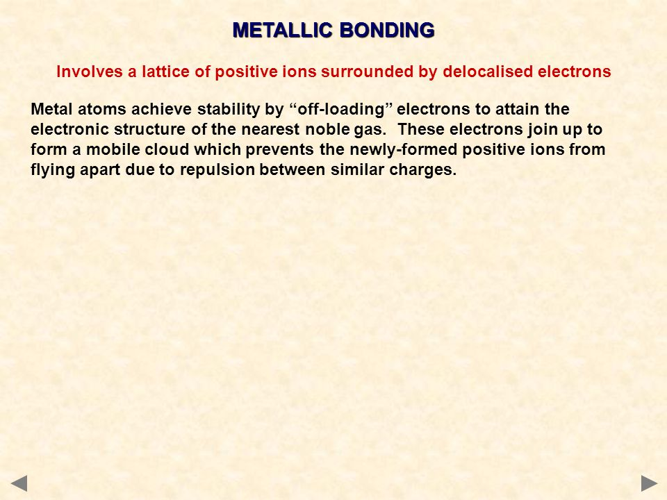 """METALLIC BONDING Involves a lattice of positive ions surrounded by delocalised electrons Metal atoms achieve stability by """"off-loading"""" electrons to a"""