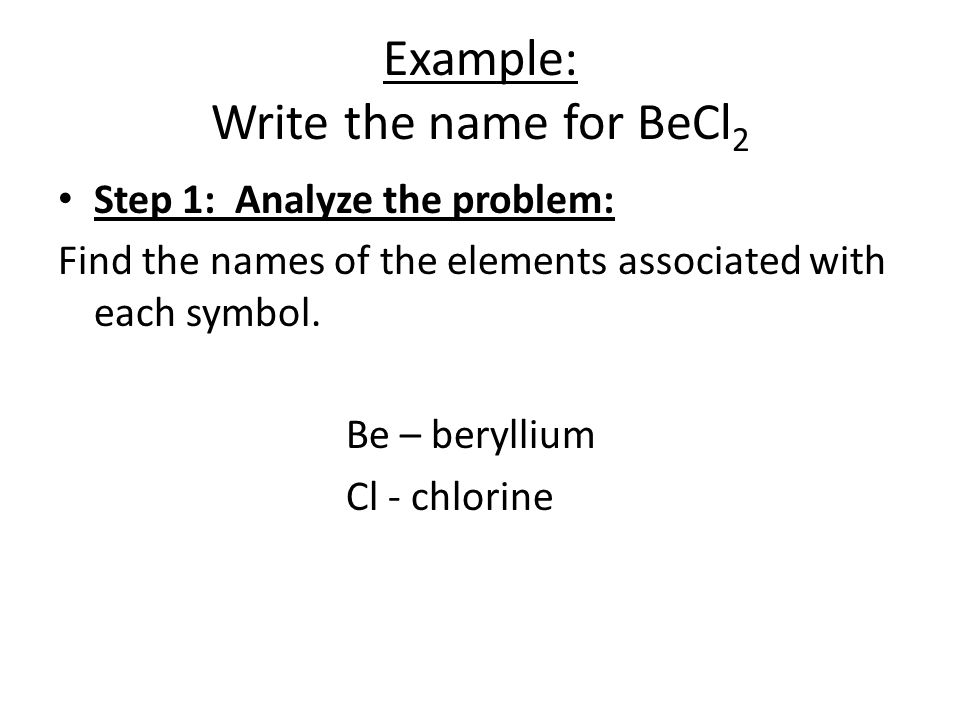 Example: Write the name for BeCl 2 Step 1: Analyze the problem: Find the names of the elements associated with each symbol. Be – beryllium Cl - chlori