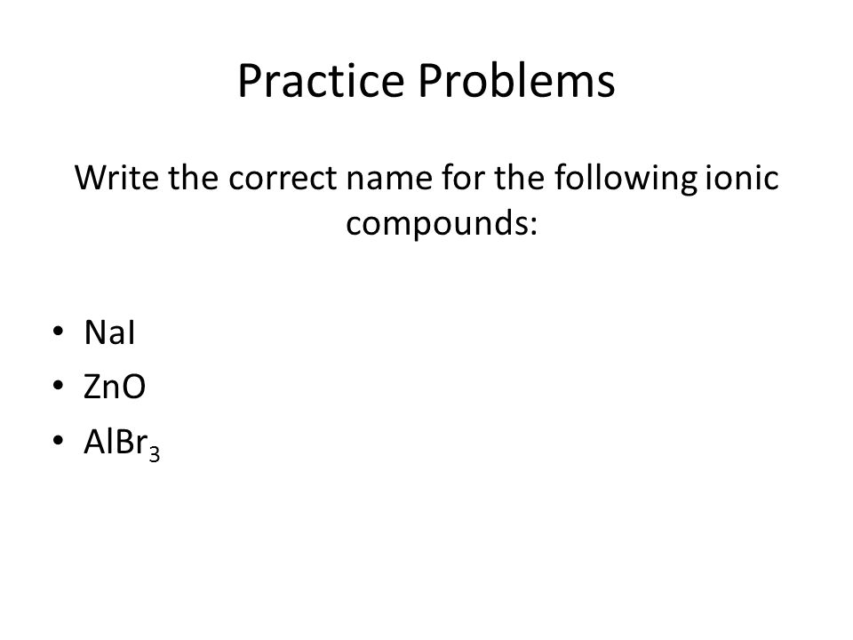 Practice Problems Write the correct name for the following ionic compounds: NaI ZnO AlBr 3