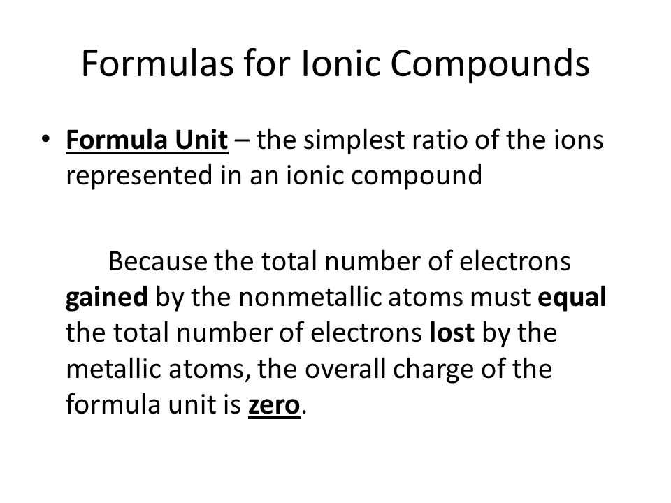 Naming Binary Ionic Compounds A binary ionic compound is made up of a + metal (cation) and a – nonmetal (anion) The ending for the nonmetallic ion is –ide.