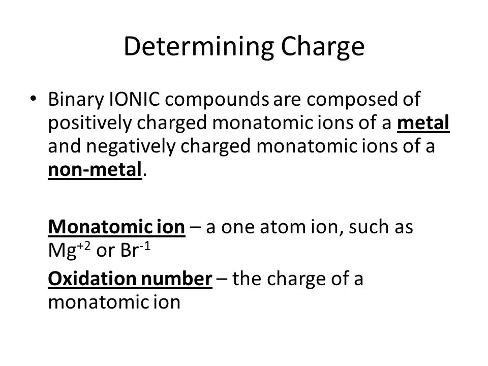 Determining Charge Binary IONIC compounds are composed of positively charged monatomic ions of a metal and negatively charged monatomic ions of a non-