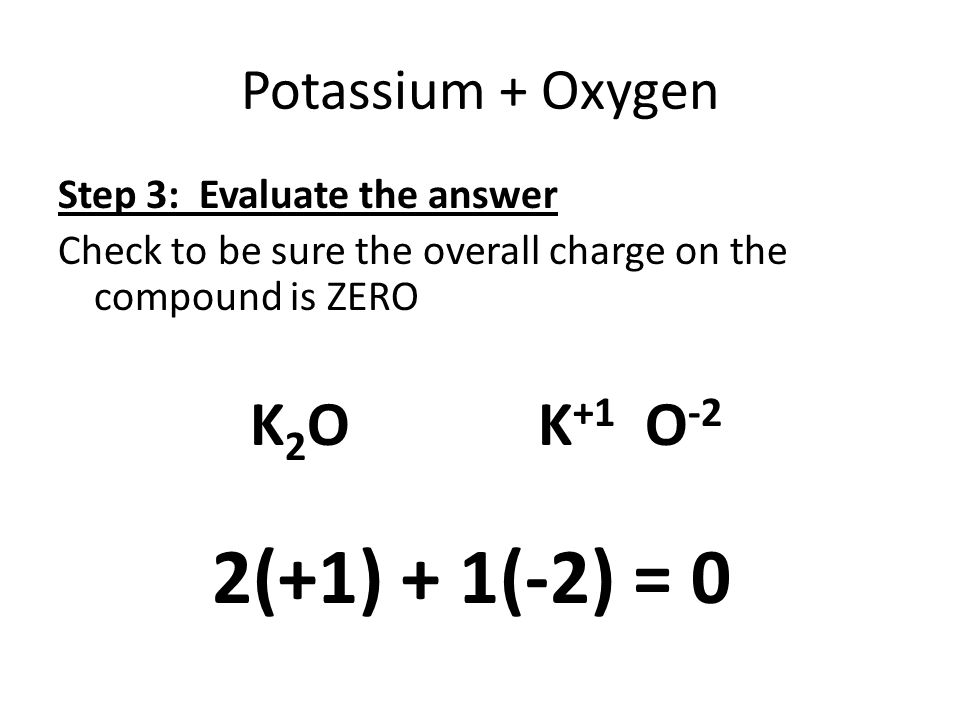 Potassium + Oxygen Step 3: Evaluate the answer Check to be sure the overall charge on the compound is ZERO K 2 OK +1 O -2 2(+1) + 1(-2) = 0