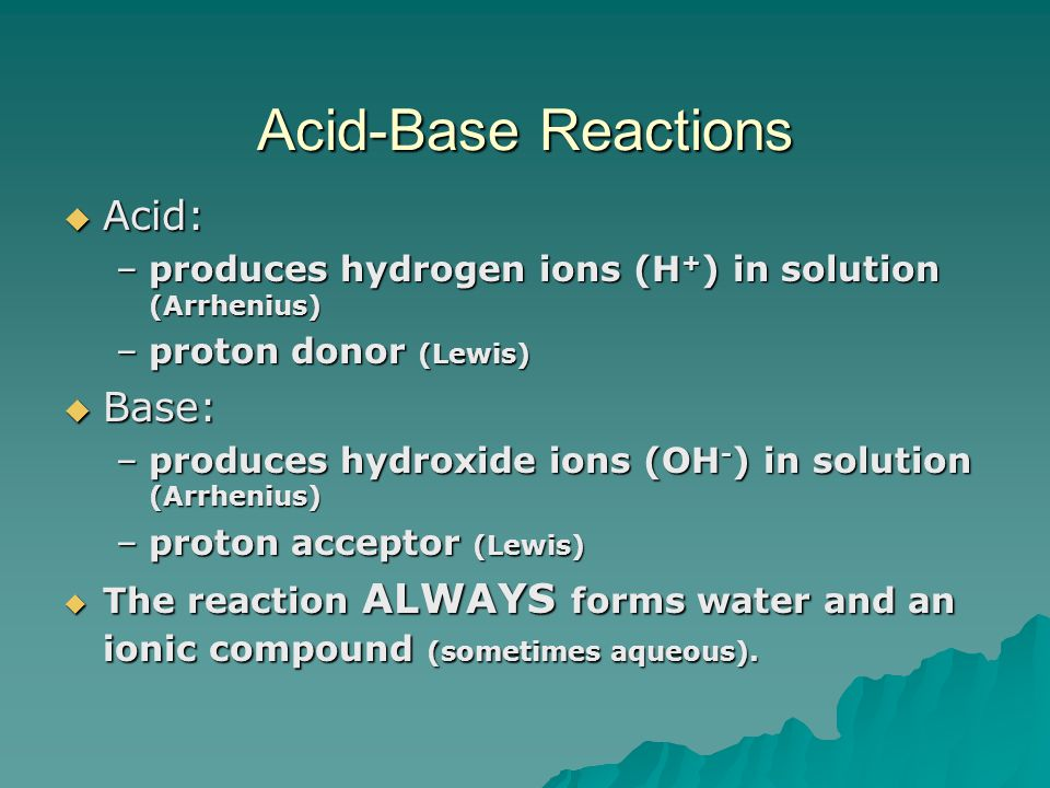 Acid-Base Reactions  Acid: –produces hydrogen ions (H + ) in solution (Arrhenius) –proton donor (Lewis)  Base: –produces hydroxide ions (OH - ) in solution (Arrhenius) –proton acceptor (Lewis)  The reaction ALWAYS forms water and an ionic compound (sometimes aqueous).