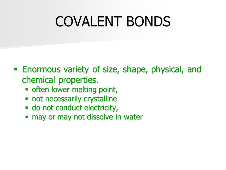 COVALENT BONDS  Enormous variety of size, shape, physical, and chemical properties.  often lower melting point,  not necessarily crystalline  do n