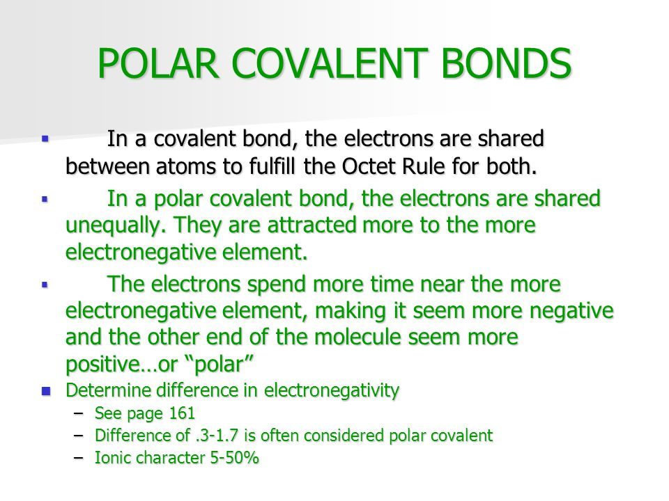 POLAR COVALENT BONDS  In a covalent bond, the electrons are shared between atoms to fulfill the Octet Rule for both.  In a polar covalent bond, the