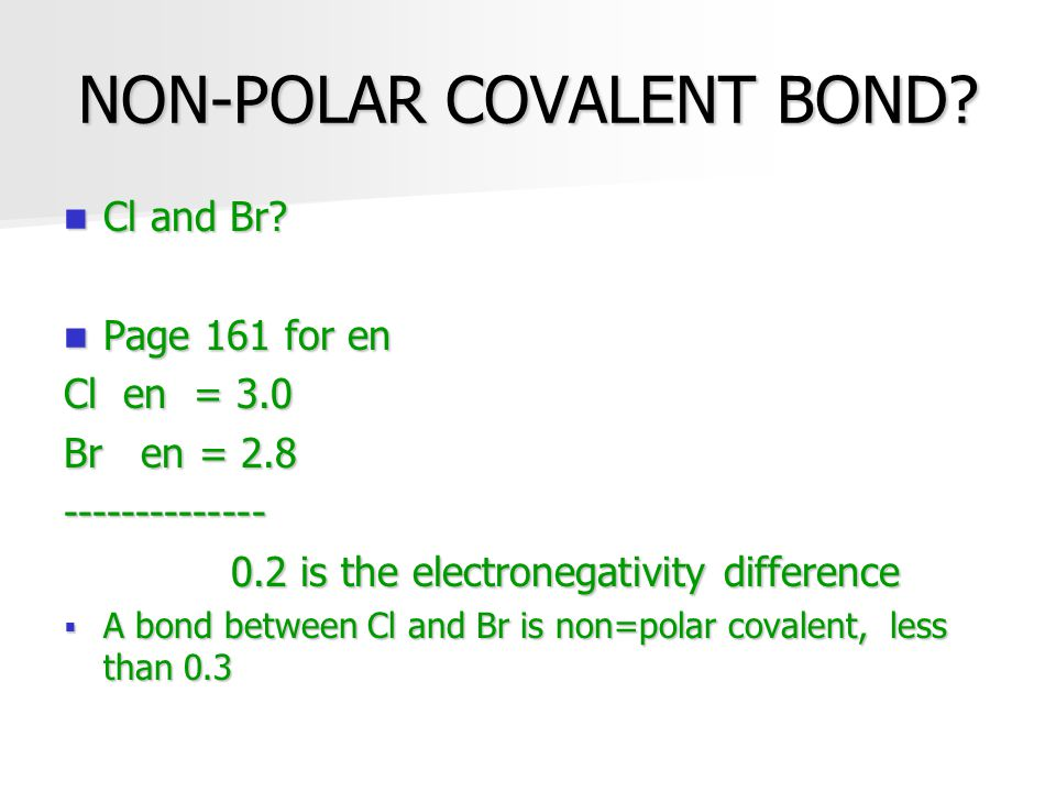NON-POLAR COVALENT BOND? Cl and Br? Cl and Br? Page 161 for en Page 161 for en Cl en = 3.0 Br en = 2.8 -------------- 0.2 is the electronegativity dif