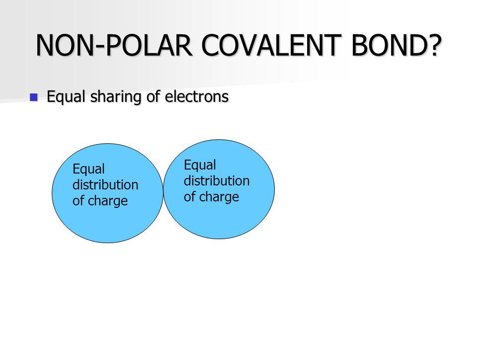 NON-POLAR COVALENT BOND? Equal sharing of electrons Equal sharing of electrons Equal distribution of charge Equal distribution of charge